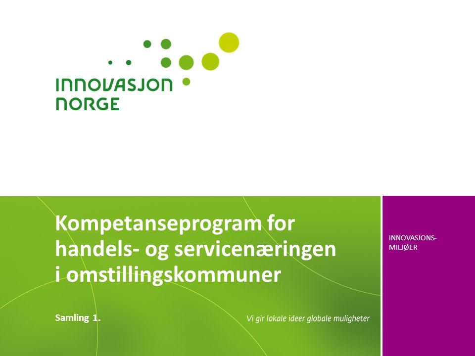 INNOVASJONS- MILJØER Kompetanseprogram for handels- og servicenæringen i omstillingskommuner Samling 1.