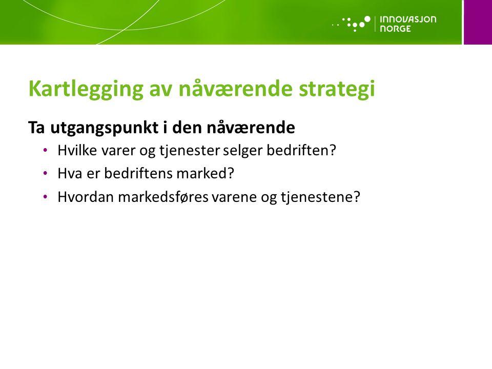 Kartlegging av nåværende strategi Ta utgangspunkt i den nåværende Hvilke varer og tjenester selger bedriften? Hva er bedriftens marked? Hvordan marked