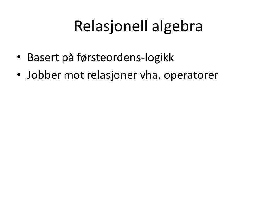 Relasjonell algebra Basert på førsteordens-logikk Jobber mot relasjoner vha. operatorer