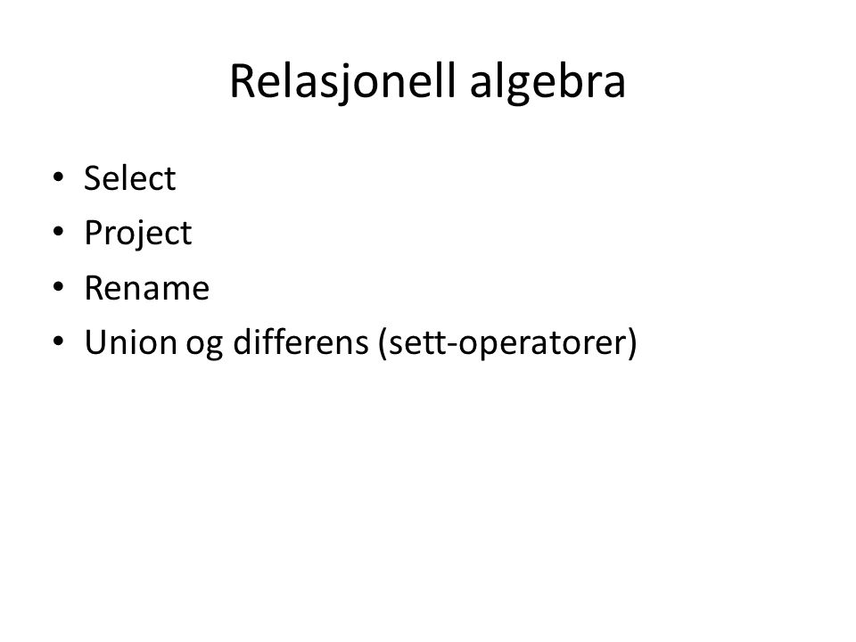 Relasjonell algebra Select Project Rename Union og differens (sett-operatorer)