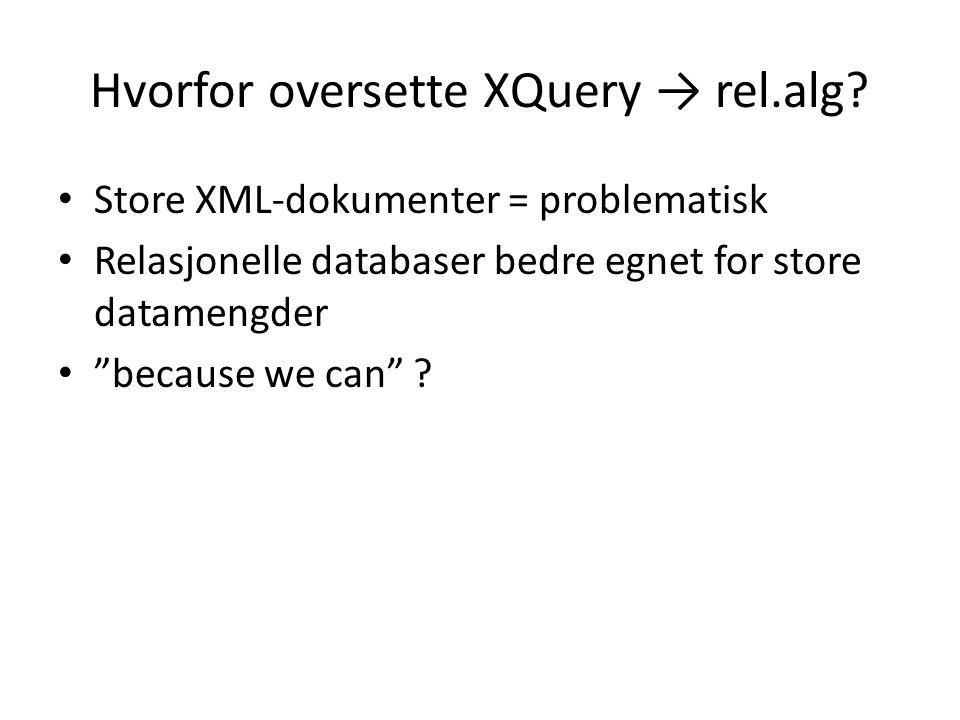 """Hvorfor oversette XQuery → rel.alg? Store XML-dokumenter = problematisk Relasjonelle databaser bedre egnet for store datamengder """"because we can"""" ?"""