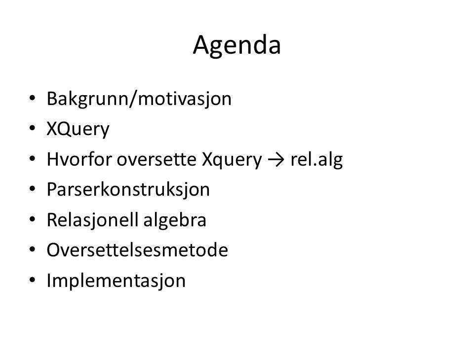 Agenda Bakgrunn/motivasjon XQuery Hvorfor oversette Xquery → rel.alg Parserkonstruksjon Relasjonell algebra Oversettelsesmetode Implementasjon