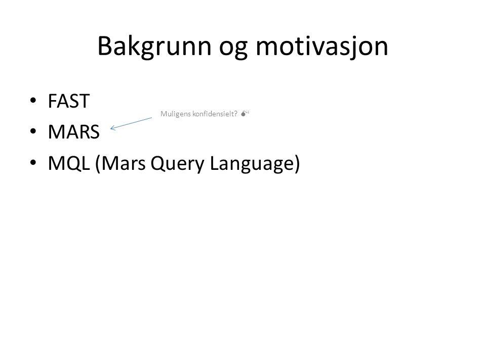 Bakgrunn og motivasjon FAST MARS MQL (Mars Query Language) Muligens konfidensielt 