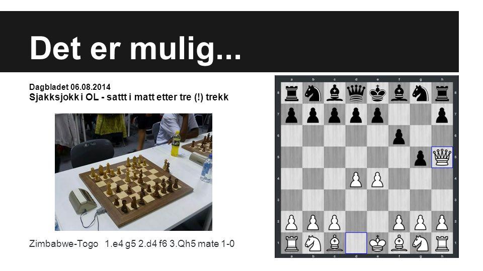Det er mulig... Dagbladet 06.08.2014 Sjakksjokk i OL - sattt i matt etter tre (!) trekk Zimbabwe-Togo 1.e4 g5 2.d4 f6 3.Qh5 mate 1-0
