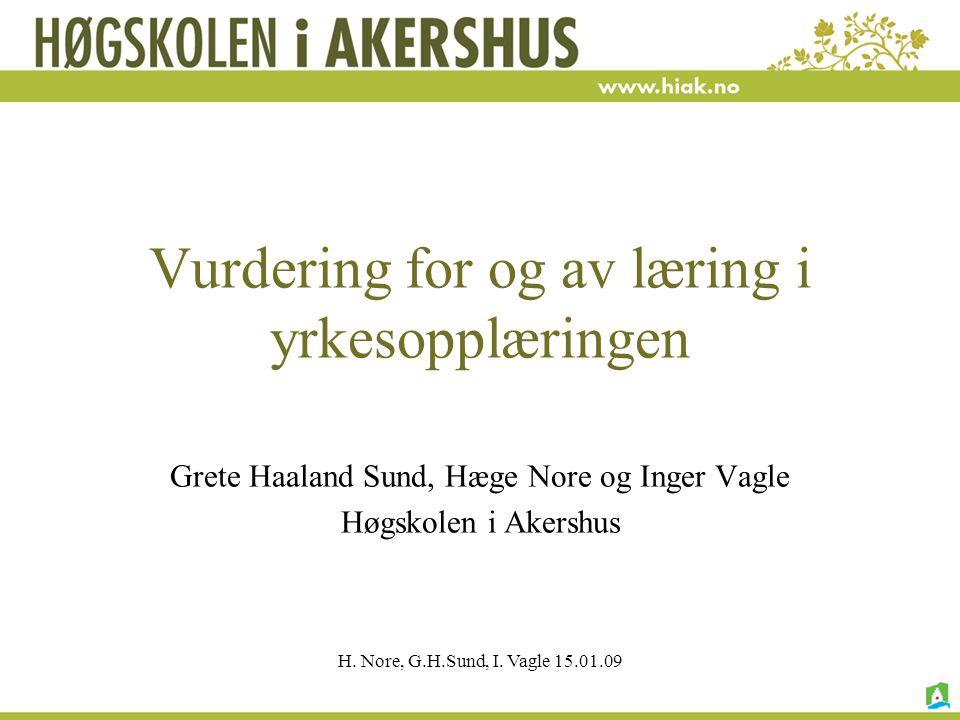 H. Nore, G.H.Sund, I. Vagle 15.01.09 Vurdering for og av læring i yrkesopplæringen Grete Haaland Sund, Hæge Nore og Inger Vagle Høgskolen i Akershus