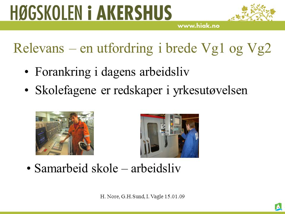 H. Nore, G.H.Sund, I. Vagle 15.01.09 Relevans – en utfordring i brede Vg1 og Vg2 Forankring i dagens arbeidsliv Skolefagene er redskaper i yrkesutøvel