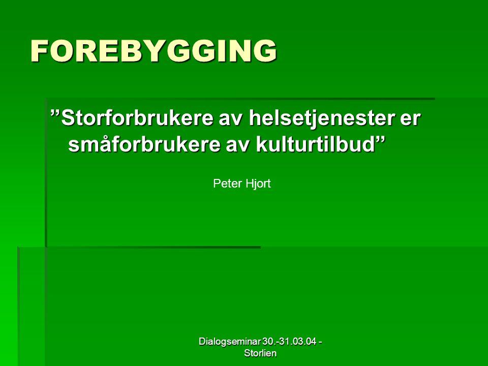Dialogseminar 30.-31.03.04 - Storlien FOREBYGGING Storforbrukere av helsetjenester er småforbrukere av kulturtilbud Peter Hjort