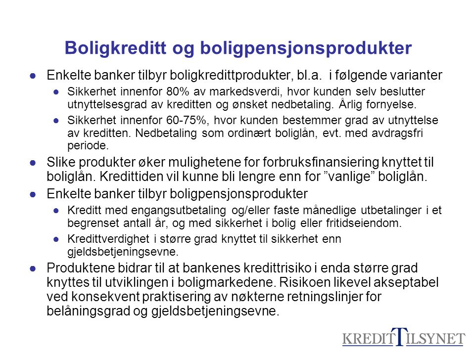Boligkreditt og boligpensjonsprodukter ●Enkelte banker tilbyr boligkredittprodukter, bl.a. i følgende varianter ●Sikkerhet innenfor 80% av markedsverd