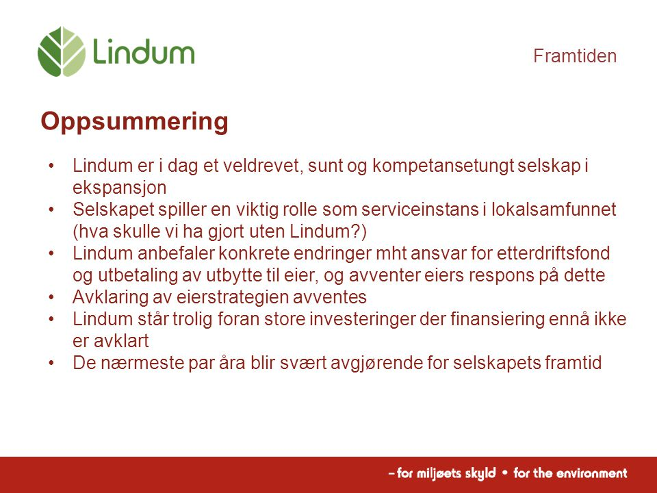 Framtiden Oppsummering Lindum er i dag et veldrevet, sunt og kompetansetungt selskap i ekspansjon Selskapet spiller en viktig rolle som serviceinstans i lokalsamfunnet (hva skulle vi ha gjort uten Lindum ) Lindum anbefaler konkrete endringer mht ansvar for etterdriftsfond og utbetaling av utbytte til eier, og avventer eiers respons på dette Avklaring av eierstrategien avventes Lindum står trolig foran store investeringer der finansiering ennå ikke er avklart De nærmeste par åra blir svært avgjørende for selskapets framtid