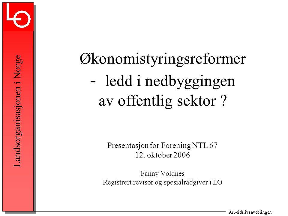 Økonomistyringsreformer - ledd i nedbyggingen av offentlig sektor ? Presentasjon for Forening NTL 67 12. oktober 2006 Fanny Voldnes Registrert revisor