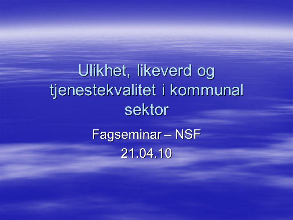 Ulikhet, likeverd og tjenestekvalitet i kommunal sektor Fagseminar – NSF 21.04.10