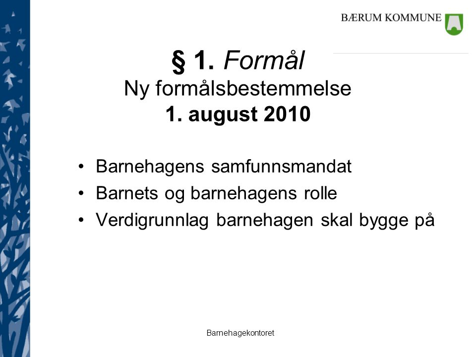 Barnehagekontoret § 1. Formål Ny formålsbestemmelse 1. august 2010 Barnehagens samfunnsmandat Barnets og barnehagens rolle Verdigrunnlag barnehagen sk