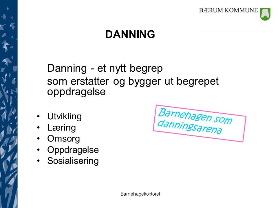 Barnehagekontoret DANNING Danning - et nytt begrep som erstatter og bygger ut begrepet oppdragelse Utvikling Læring Omsorg Oppdragelse Sosialisering B