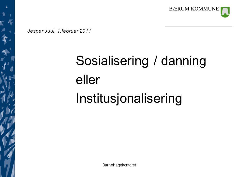 Barnehagekontoret Jesper Juul, 1.februar 2011 Sosialisering / danning eller Institusjonalisering