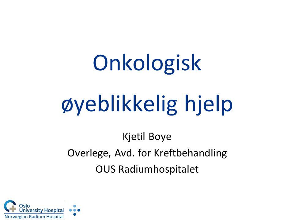 Onkologisk øyeblikkelig hjelp Kjetil Boye Overlege, Avd. for Kreftbehandling OUS Radiumhospitalet