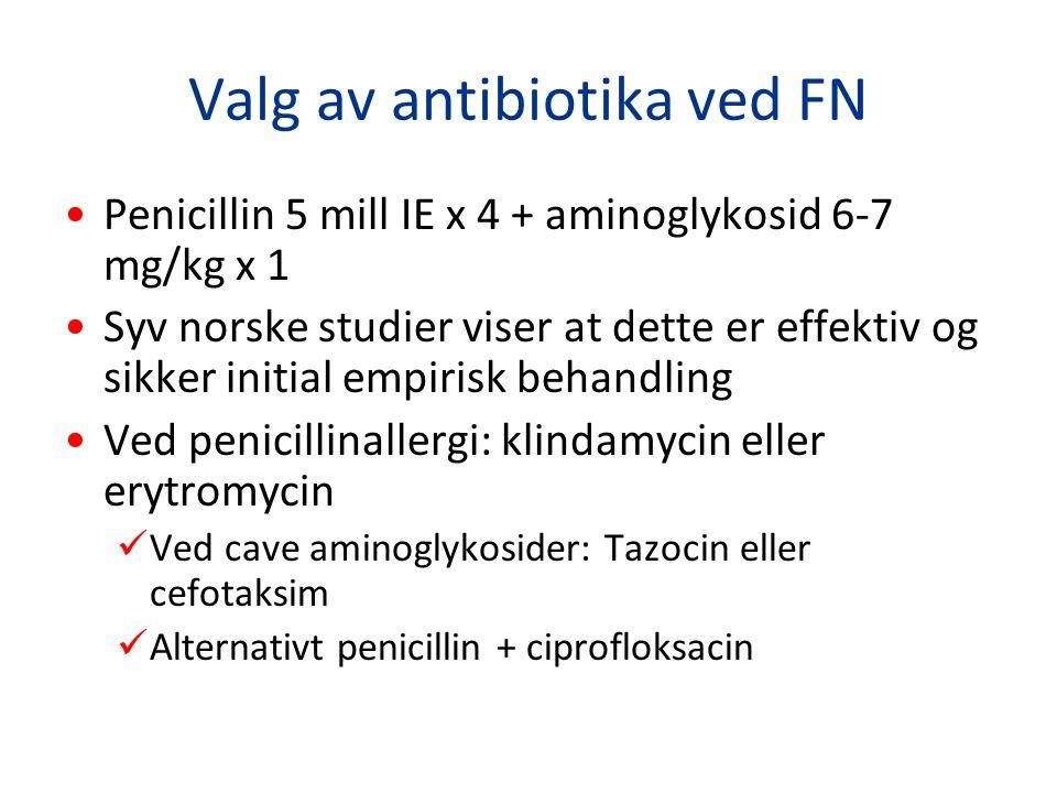 Valg av antibiotika ved FN Penicillin 5 mill IE x 4 + aminoglykosid 6-7 mg/kg x 1 Syv norske studier viser at dette er effektiv og sikker initial empi