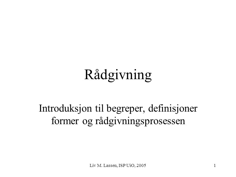 Liv M. Lassen, ISP UiO, 20051 Rådgivning Introduksjon til begreper, definisjoner former og rådgivningsprosessen