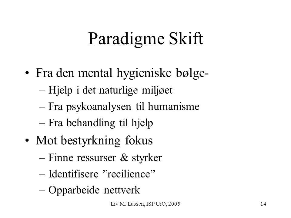 Liv M. Lassen, ISP UiO, 200514 Paradigme Skift Fra den mental hygieniske bølge- –Hjelp i det naturlige miljøet –Fra psykoanalysen til humanisme –Fra b