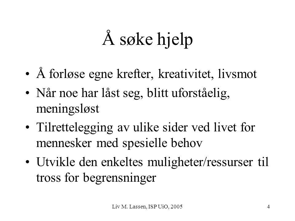 Liv M. Lassen, ISP UiO, 20054 Å søke hjelp Å forløse egne krefter, kreativitet, livsmot Når noe har låst seg, blitt uforståelig, meningsløst Tilrettel