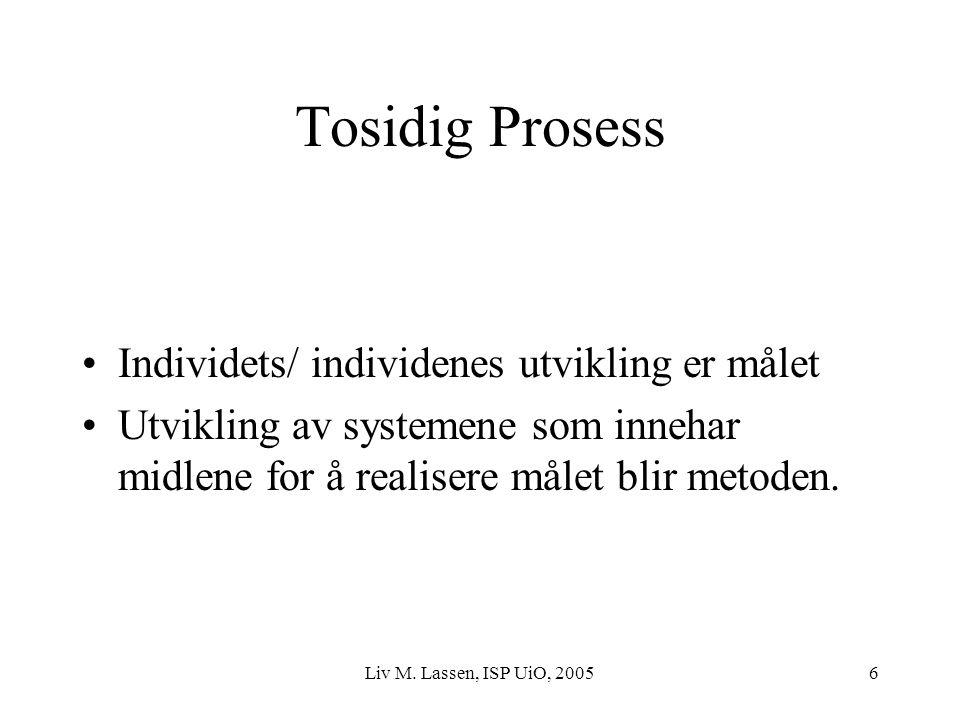 Liv M. Lassen, ISP UiO, 20056 Tosidig Prosess Individets/ individenes utvikling er målet Utvikling av systemene som innehar midlene for å realisere må
