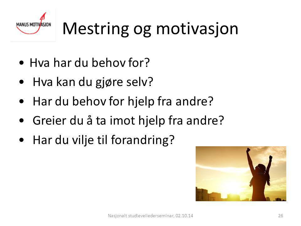 Mestring og motivasjon Nasjonalt studieveilederseminar, 02.10.1426 Hva har du behov for? Hva kan du gjøre selv? Har du behov for hjelp fra andre? Grei