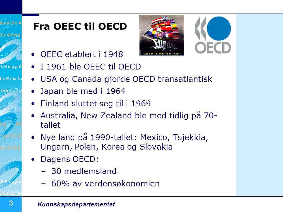 3 Kunnskapsdepartementet Fra OEEC til OECD OEEC etablert i 1948 I 1961 ble OEEC til OECD USA og Canada gjorde OECD transatlantisk Japan ble med i 1964 Finland sluttet seg til i 1969 Australia, New Zealand ble med tidlig på 70- tallet Nye land på 1990-tallet: Mexico, Tsjekkia, Ungarn, Polen, Korea og Slovakia Dagens OECD: –30 medlemsland –60% av verdensøkonomien