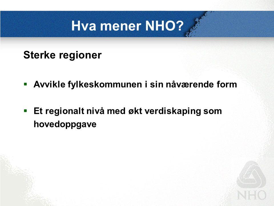 Hva mener NHO? Sterke regioner  Avvikle fylkeskommunen i sin nåværende form  Et regionalt nivå med økt verdiskaping som hovedoppgave