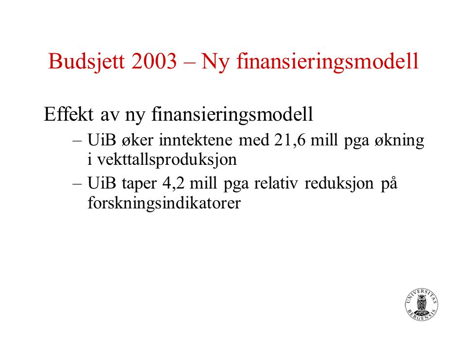Budsjett 2003 – Ny finansieringsmodell Effekt av ny finansieringsmodell –UiB øker inntektene med 21,6 mill pga økning i vekttallsproduksjon –UiB taper