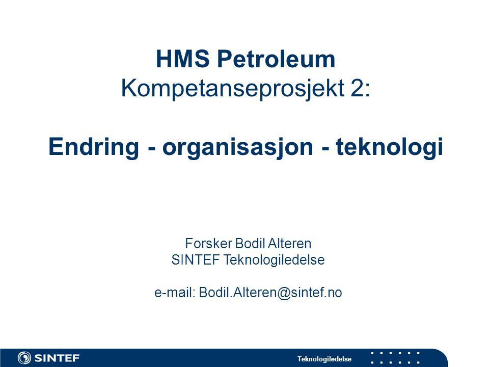 Teknologiledelse HMS Petroleum Kompetanseprosjekt 2: Endring - organisasjon - teknologi Forsker Bodil Alteren SINTEF Teknologiledelse e-mail: Bodil.Alteren@sintef.no