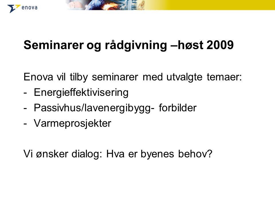 Seminarer og rådgivning –høst 2009 Enova vil tilby seminarer med utvalgte temaer: -Energieffektivisering -Passivhus/lavenergibygg- forbilder -Varmeprosjekter Vi ønsker dialog: Hva er byenes behov