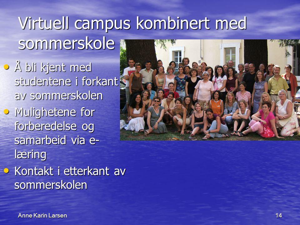 Anne Karin Larsen14 Virtuell campus kombinert med sommerskole Å bli kjent med studentene i forkant av sommerskolen Å bli kjent med studentene i forkant av sommerskolen Mulighetene for forberedelse og samarbeid via e- læring Mulighetene for forberedelse og samarbeid via e- læring Kontakt i etterkant av sommerskolen Kontakt i etterkant av sommerskolen