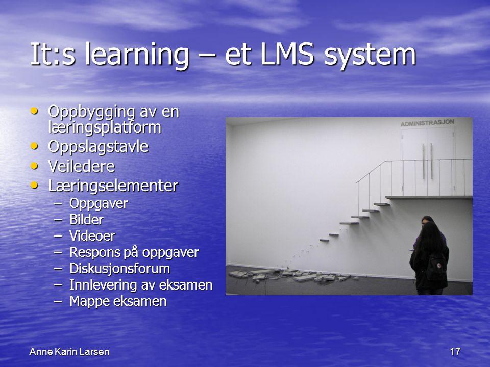 Anne Karin Larsen17 It:s learning – et LMS system Oppbygging av en læringsplatform Oppbygging av en læringsplatform Oppslagstavle Oppslagstavle Veiledere Veiledere Læringselementer Læringselementer –Oppgaver –Bilder –Videoer –Respons på oppgaver –Diskusjonsforum –Innlevering av eksamen –Mappe eksamen