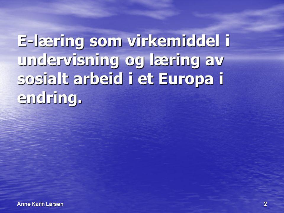 Anne Karin Larsen2 E-læring som virkemiddel i undervisning og læring av sosialt arbeid i et Europa i endring.