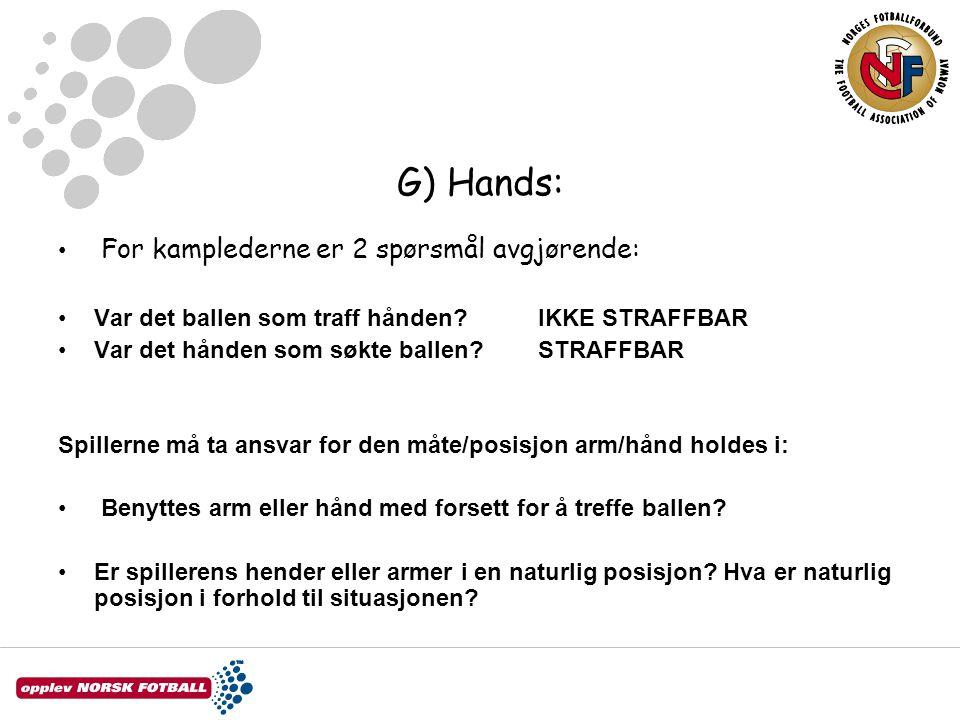 G) Hands: For kamplederne er 2 spørsmål avgjørende: Var det ballen som traff hånden IKKE STRAFFBAR Var det hånden som søkte ballen STRAFFBAR Spillerne må ta ansvar for den måte/posisjon arm/hånd holdes i: Benyttes arm eller hånd med forsett for å treffe ballen.