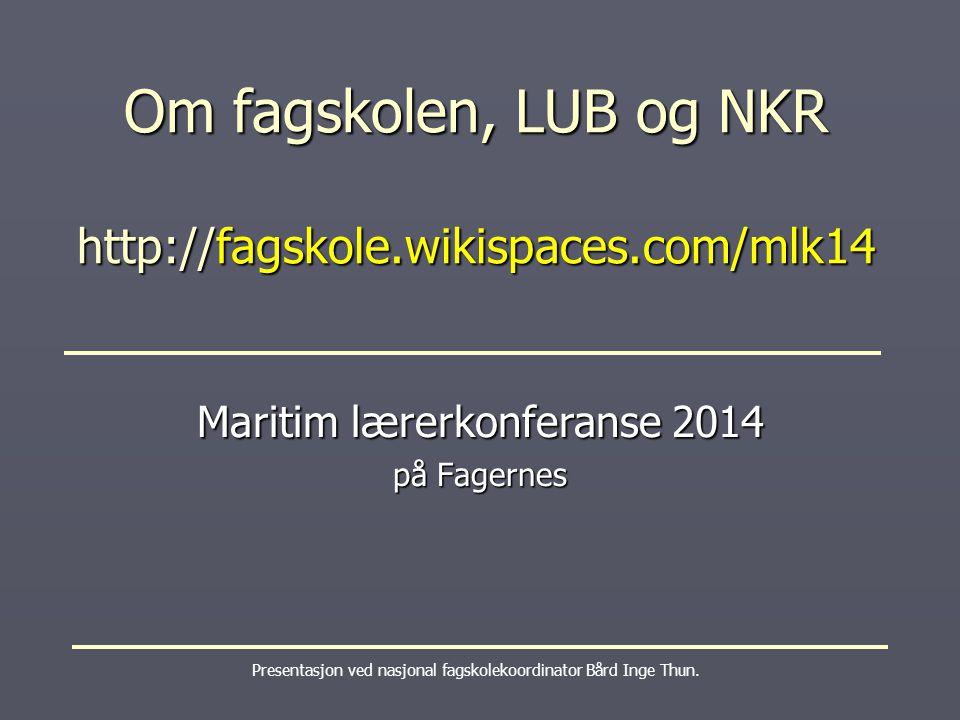 Om fagskolen, LUB og NKR http://fagskole.wikispaces.com/mlk14 Presentasjon ved nasjonal fagskolekoordinator Bård Inge Thun. Maritim lærerkonferanse 20