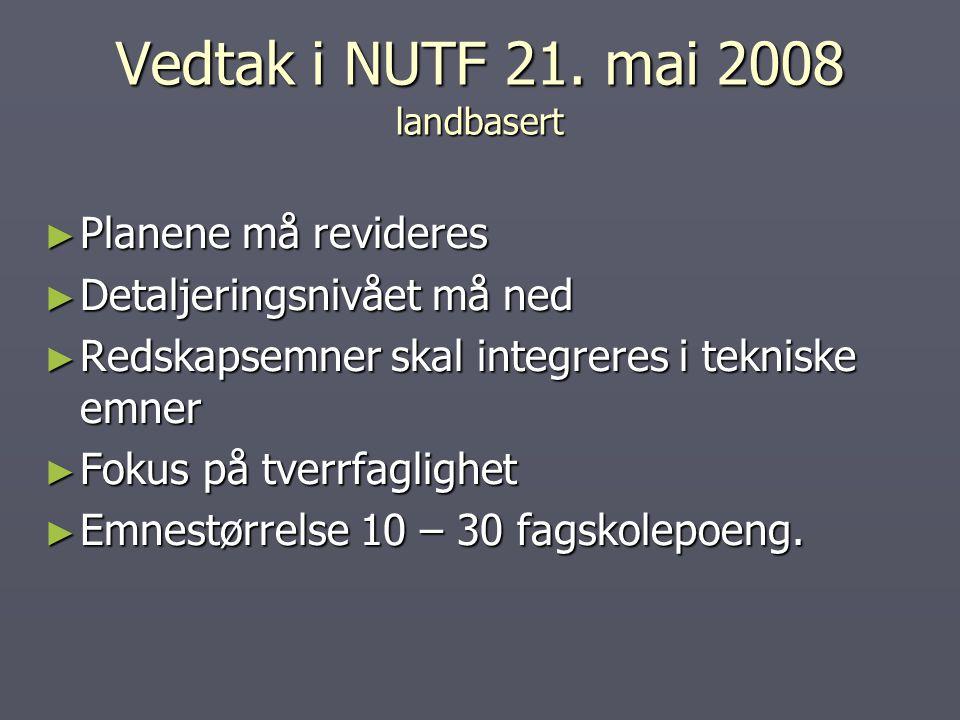 Vedtak i NUTF 21. mai 2008 landbasert ► Planene må revideres ► Detaljeringsnivået må ned ► Redskapsemner skal integreres i tekniske emner ► Fokus på t