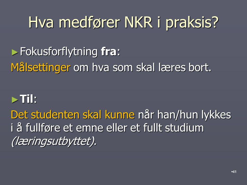 Hva medfører NKR i praksis? ► Fokusforflytning fra: Målsettinger om hva som skal læres bort. ► Til: Det studenten skal kunne når han/hun lykkes i å fu