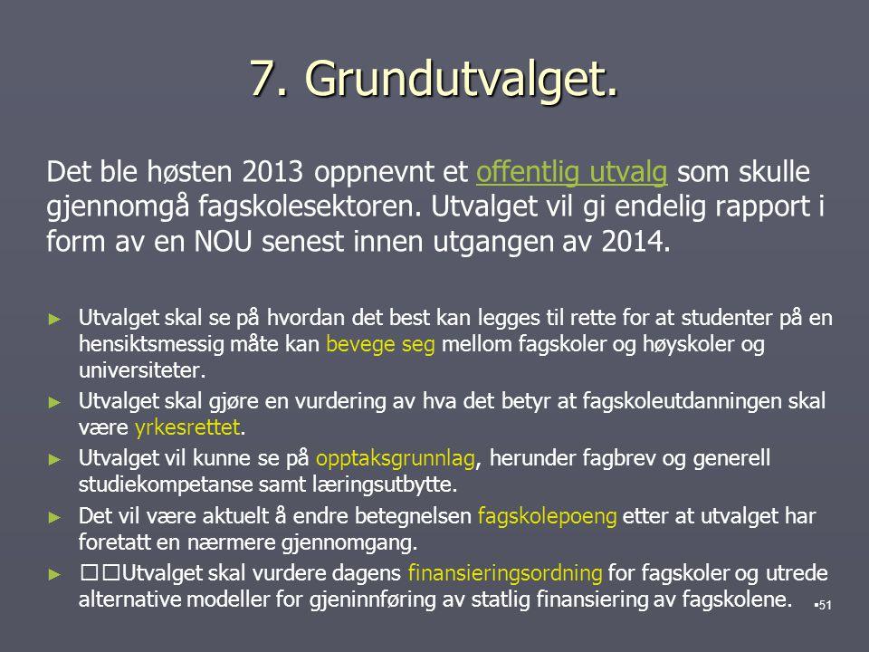 7. Grundutvalget. Det ble høsten 2013 oppnevnt et offentlig utvalg som skulle gjennomgå fagskolesektoren. Utvalget vil gi endelig rapport i form av en