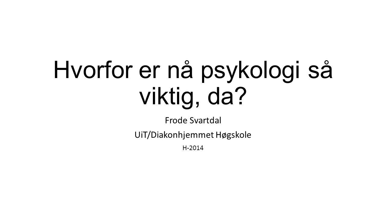 Hvorfor er nå psykologi så viktig, da? Frode Svartdal UiT/Diakonhjemmet Høgskole H-2014