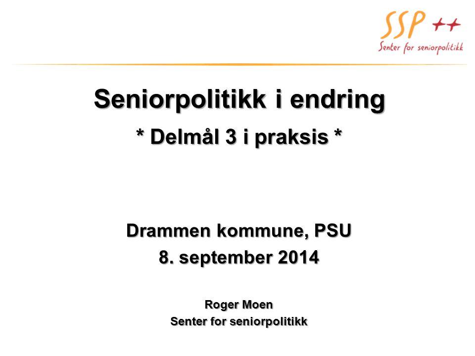 Seniorpolitikk i endring * Delmål 3 i praksis * Drammen kommune, PSU 8. september 2014 Roger Moen Senter for seniorpolitikk