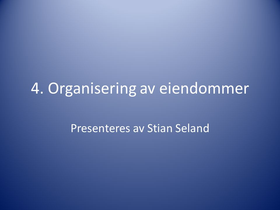 4. Organisering av eiendommer Presenteres av Stian Seland