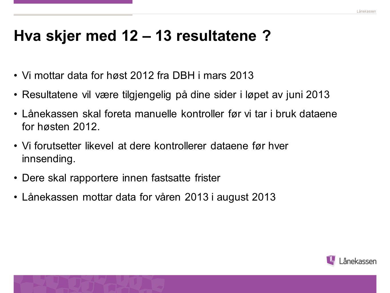 Lånekassen Hva skjer med 12 – 13 resultatene ? Vi mottar data for høst 2012 fra DBH i mars 2013 Resultatene vil være tilgjengelig på dine sider i løpe