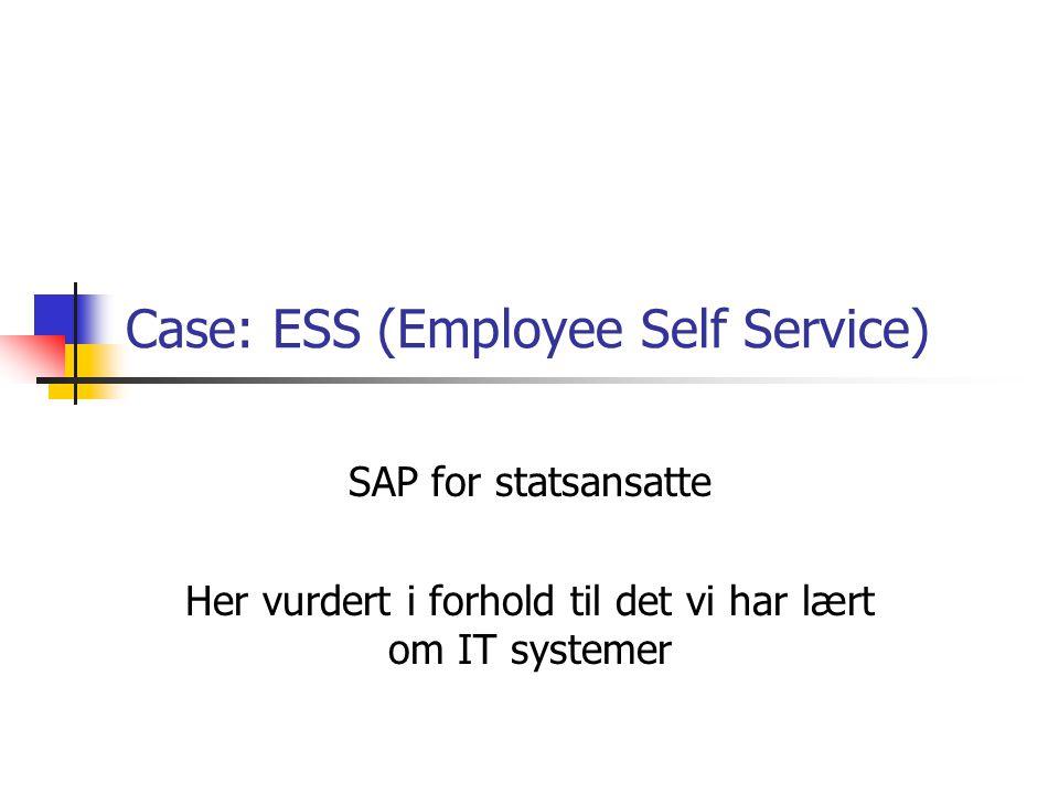 Case: ESS (Employee Self Service) SAP for statsansatte Her vurdert i forhold til det vi har lært om IT systemer