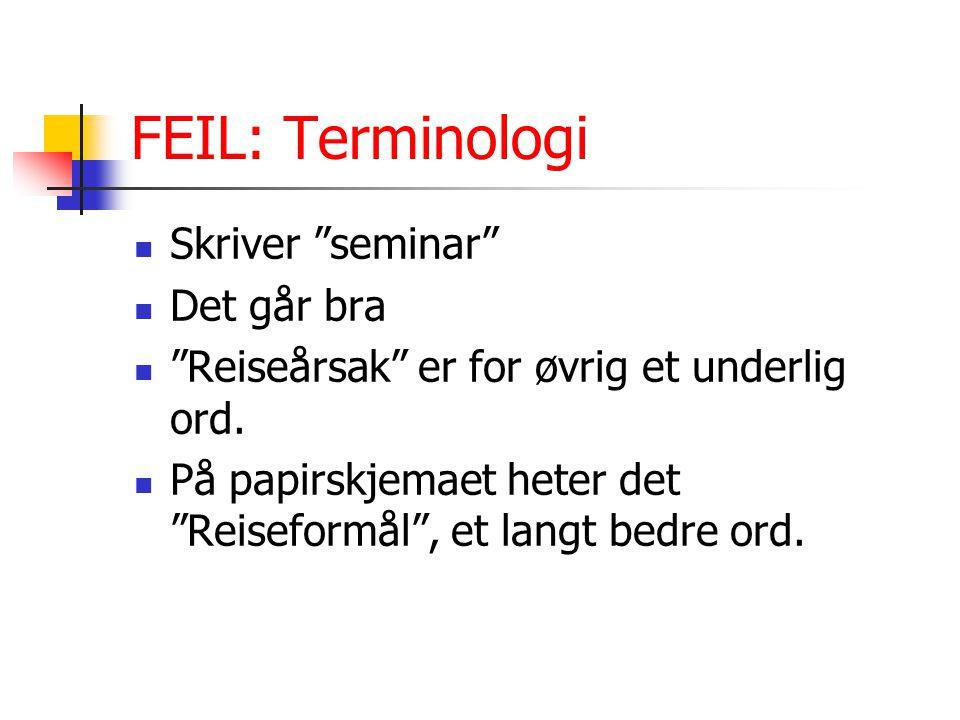 """FEIL: Terminologi Skriver """"seminar"""" Det går bra """"Reiseårsak"""" er for øvrig et underlig ord. På papirskjemaet heter det """"Reiseformål"""", et langt bedre or"""