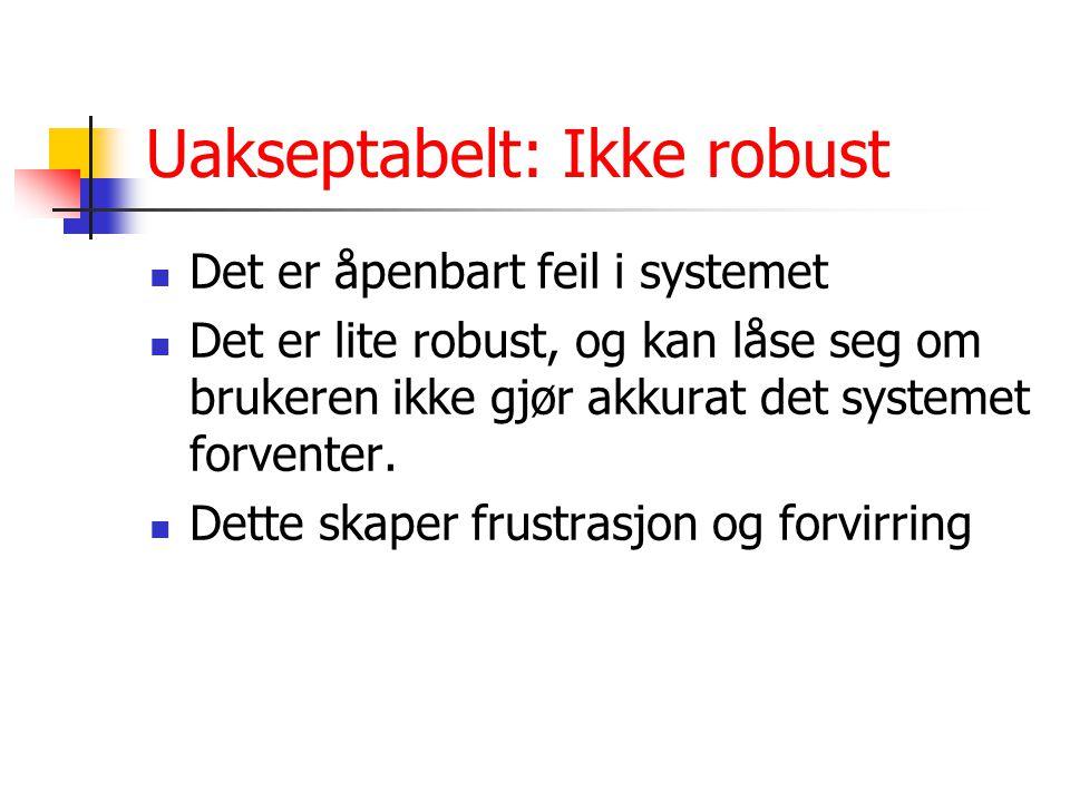 Uakseptabelt: Ikke robust Det er åpenbart feil i systemet Det er lite robust, og kan låse seg om brukeren ikke gjør akkurat det systemet forventer.