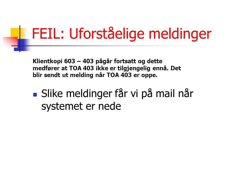 FEIL: Uforståelige meldinger Slike meldinger får vi på mail når systemet er nede Klientkopi 603 – 403 pågår fortsatt og dette medfører at TOA 403 ikke