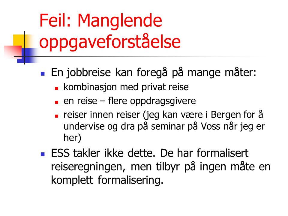 Feil: Manglende oppgaveforståelse En jobbreise kan foregå på mange måter: kombinasjon med privat reise en reise – flere oppdragsgivere reiser innen reiser (jeg kan være i Bergen for å undervise og dra på seminar på Voss når jeg er her) ESS takler ikke dette.