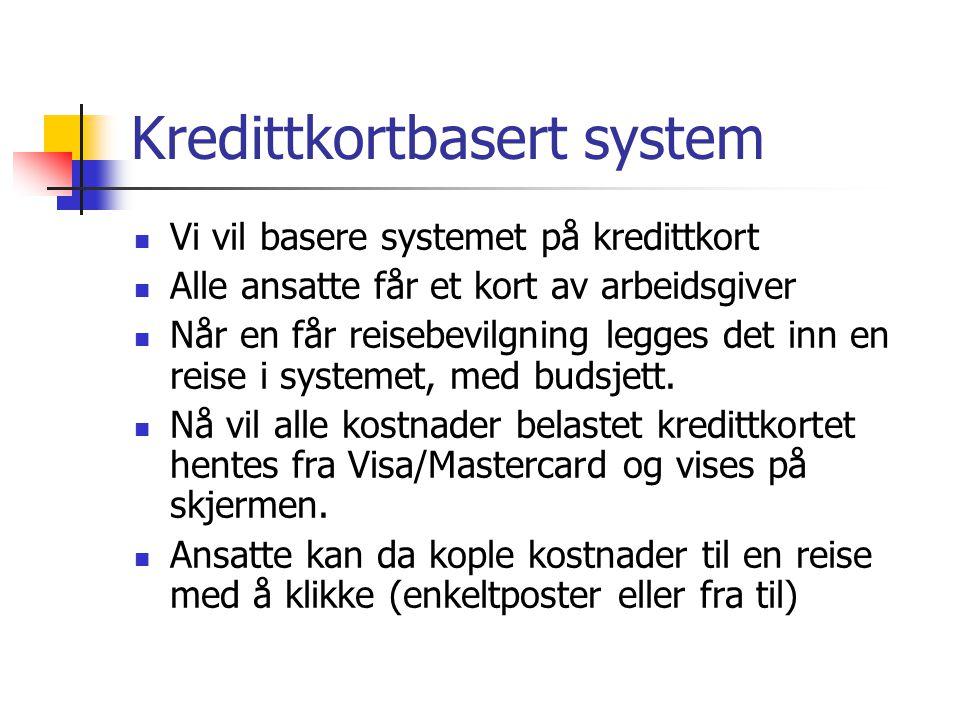 Kredittkortbasert system Vi vil basere systemet på kredittkort Alle ansatte får et kort av arbeidsgiver Når en får reisebevilgning legges det inn en reise i systemet, med budsjett.