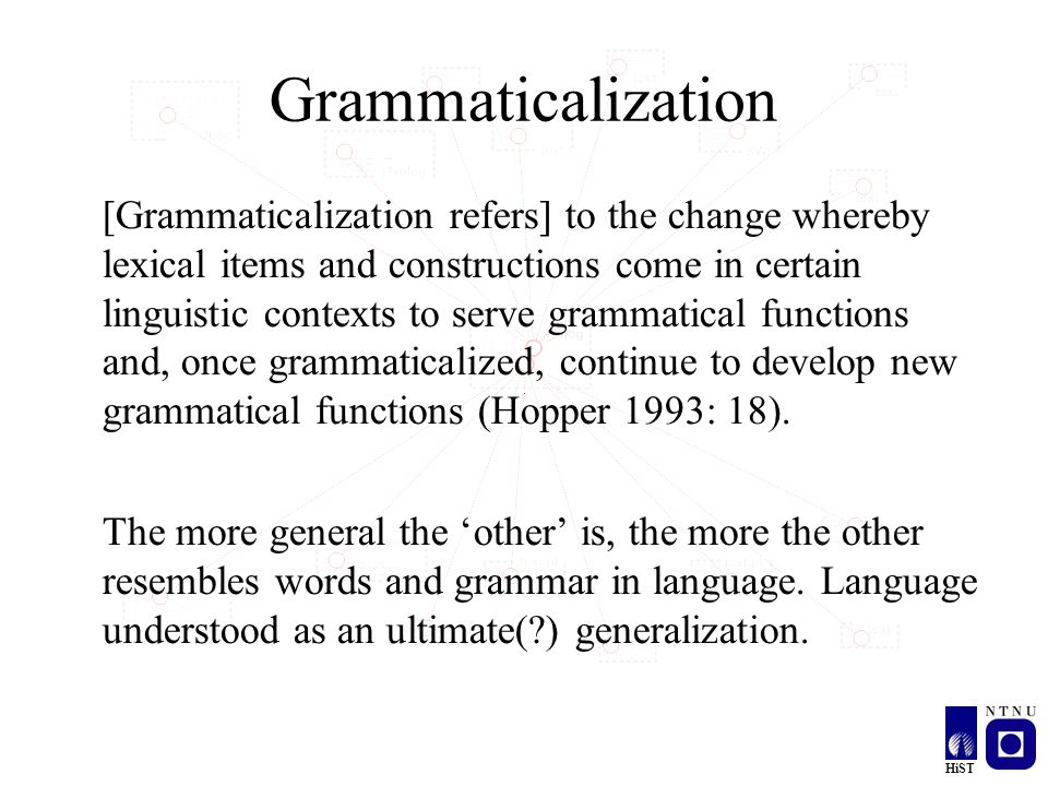 HiST Grammaticalization [Grammaticalization refers] to the change whereby lexical items and constructions come in certain linguistic contexts to serve