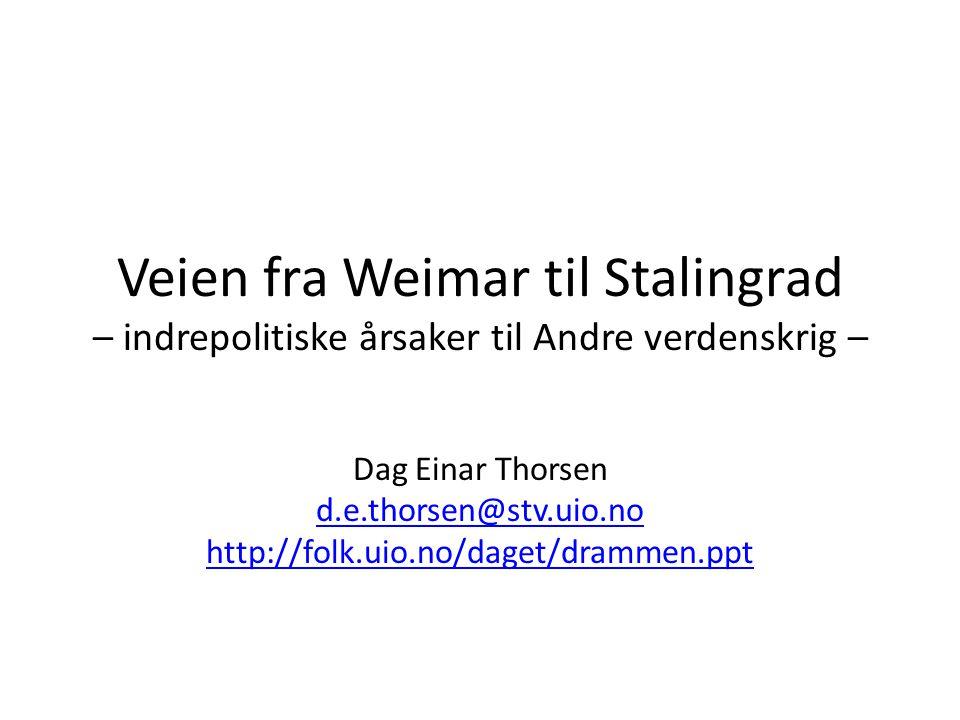Veien fra Weimar til Stalingrad – indrepolitiske årsaker til Andre verdenskrig – Dag Einar Thorsen d.e.thorsen@stv.uio.no http://folk.uio.no/daget/dra
